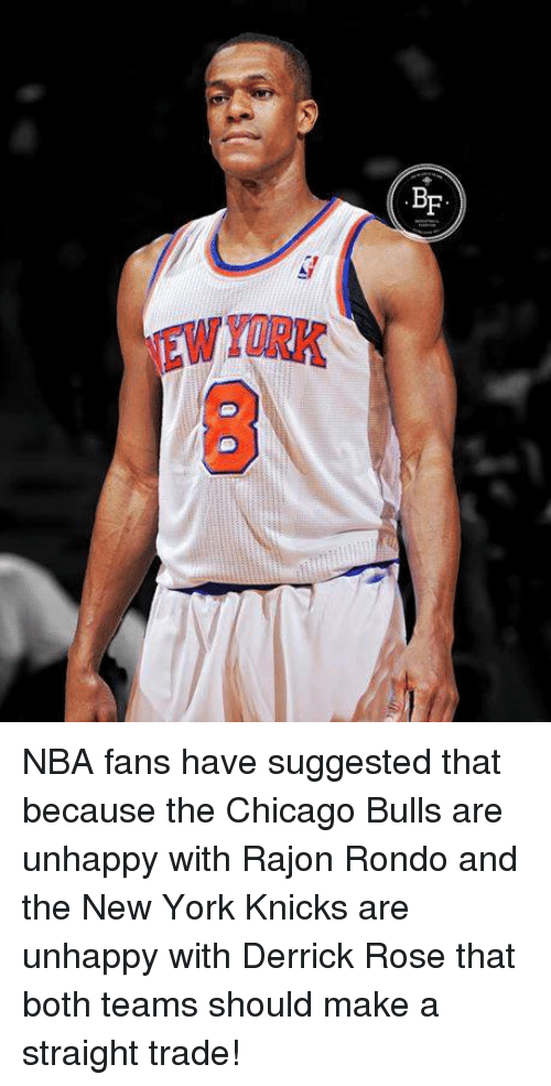 Chicago Bulls, Derrick Rose, and New York Knicks: BF  EW  YERK  GED NBA fans have suggested that because the Chicago Bulls are unhappy with Rajon Rondo and the New York Knicks are unhappy with Derrick Rose that both teams should make a straight trade!