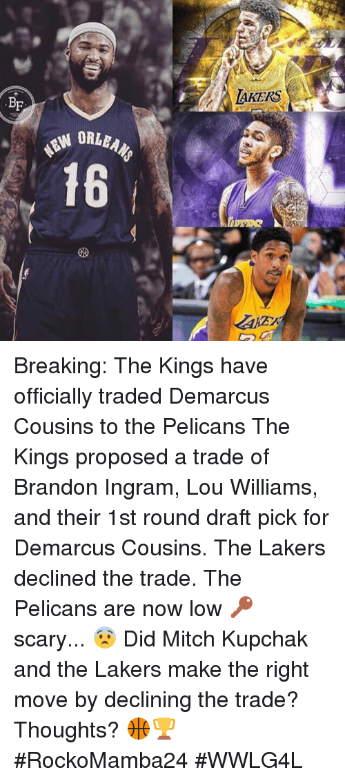 DeMarcus Cousins, Los Angeles Lakers, and Memes: BF  LAKERS Breaking: The Kings have officially traded Demarcus Cousins to the Pelicans  The Kings proposed a trade of Brandon Ingram, Lou Williams, and their 1st round draft pick for Demarcus Cousins. The Lakers declined the trade.  The Pelicans are now low 🔑 scary... 😨  Did Mitch Kupchak and the Lakers make the right move by declining the trade?  Thoughts? 🏀🏆  #RockoMamba24 #WWLG4L