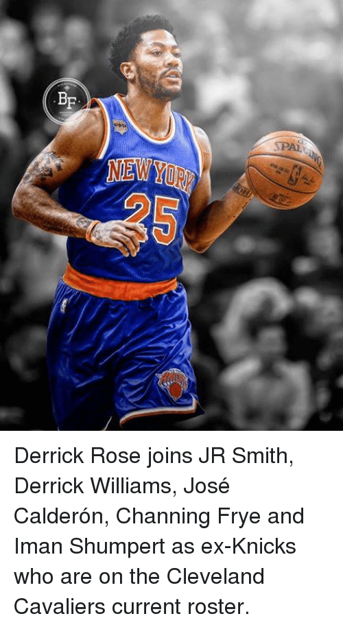 Cleveland Cavaliers, Derrick Rose, and J.R. Smith: BF  NEW  25 Derrick Rose joins JR Smith, Derrick Williams, José Calderón, Channing Frye and Iman Shumpert as ex-Knicks who are on the Cleveland Cavaliers current roster.
