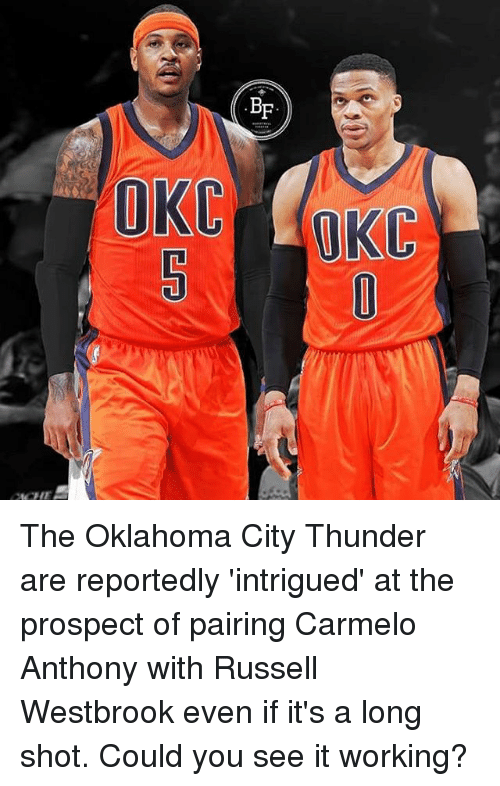 Carmelo Anthony, Memes, and Oklahoma City Thunder: BF  OKC The Oklahoma City Thunder are reportedly 'intrigued' at the prospect of pairing Carmelo Anthony with Russell Westbrook even if it's a long shot. Could you see it working?