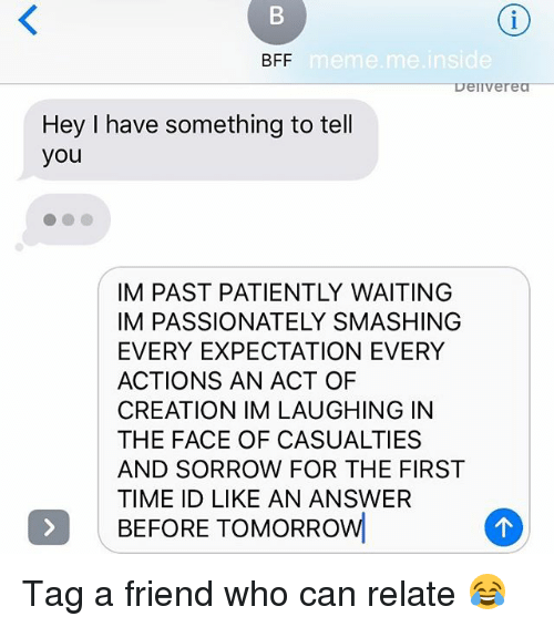 Memes, Time, and Tomorrow: BFF  eme.me inside  Deiverea  Hey I have something to tell  you  IM PAST PATIENTLY WAITING  IM PASSIONATELY SMASHING  EVERY EXPECTATION EVERY  ACTIONS AN ACT OF  CREATION IM LAUGHING IN  THE FACE OF CASUALTIES  AND SORROW FOR THE FIRST  TIME ID LIKE AN ANSWER  BEFORE TOMORROW Tag a friend who can relate 😂