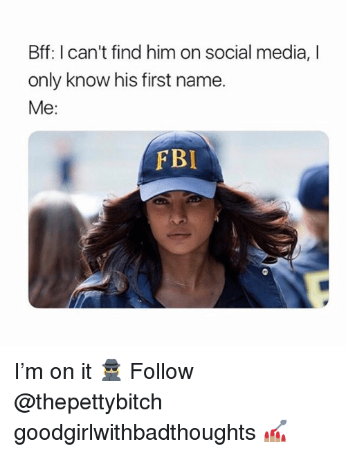 Fbi, Memes, and Social Media: Bff: I can't find him on social media, I  only know his first name.  Me:  FBI I'm on it 🕵🏼♀️ Follow @thepettybitch goodgirlwithbadthoughts 💅🏽