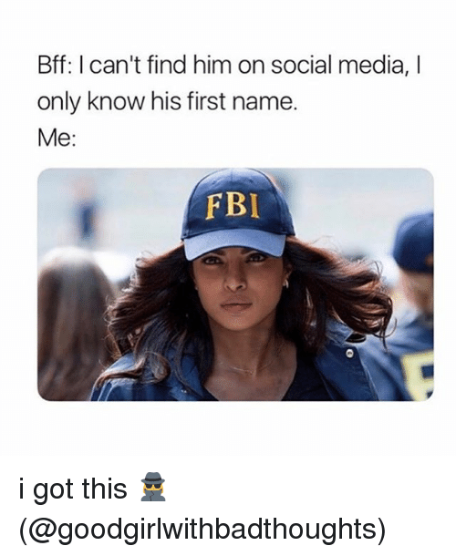 Fbi, Memes, and Social Media: Bff: I can't find him on social media, I  only know his first name.  Me:  FBI i got this 🕵️♀️ (@goodgirlwithbadthoughts)