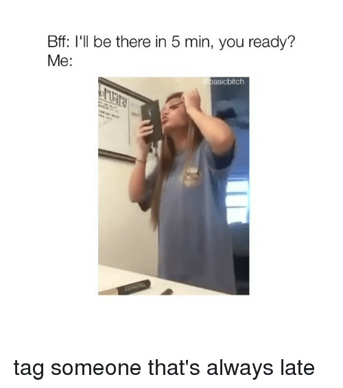 Tag Someone, Girl Memes, and You: Bff: I'll be there in 5 min, you ready?  Me:  asicbitch tag someone that's always late