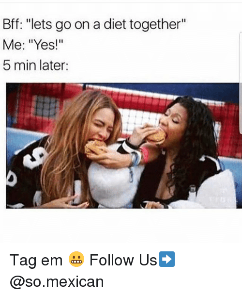 """Memes, Diet, and Mexican: Bff: """"lets go on a diet together""""  Me: """"Yes!""""  5 min later: Tag em 😬 Follow Us➡️ @so.mexican"""