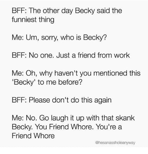 just a friend: BFF: The other day Becky said the  funniest thing  Me: Um, sorry, who is Becky?  BFF: No one. Just a friend from work  Me: Oh, why haven't you mentioned this  'Becky' to me before?  BFF: Please don't do this agairn  Me: No. Go laugh it up with that skank  Becky. You Friend Whore. You're a  Friend Whore  @hesanassholeanyway