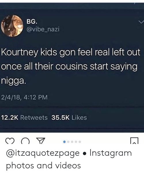 Left Out: BG.  @vibe_nazi  Kourtney kids gon feel real left out  once all their cousins start saying  nigga.  2/4/18, 4:12 PM  12.2K Retweets 35.5K Likes @itzaquotezpage • Instagram photos and videos