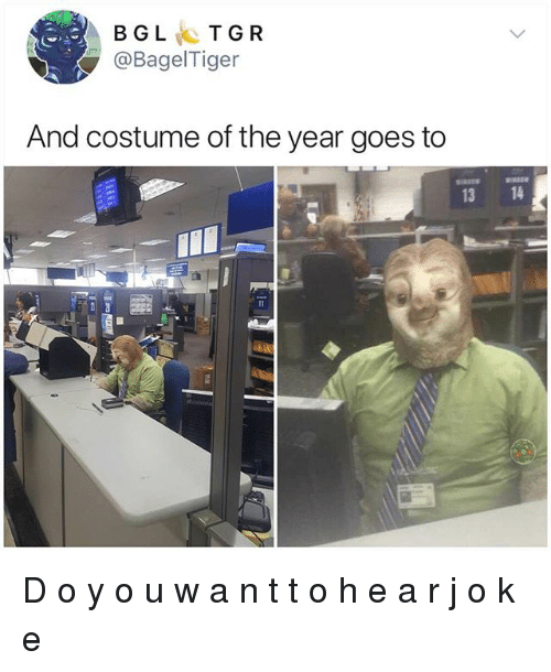 J O: BGLTGR  @BagelTiger  And costume of the year goes to  3318  13 14 D o y o u w a n t t o h e a r j o k e