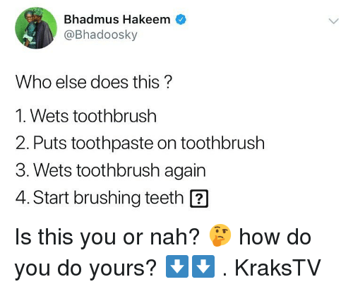 Toothbrush: Bhadmus Hakeem  @Bhadoosky  Who else does this?  1. Wets toothbrush  2. Puts toothpaste on toothbrush  3. Wets toothbrush again  4. Start brushing teeth ? Is this you or nah? 🤔 how do you do yours? ⬇️⬇️ . KraksTV