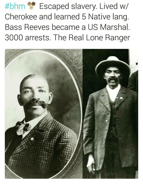 nativity:  #bhm Escaped slavery. Lived W  Cherokee and learned 5 Native lang  Bass Reeves became a US Marshal  3000 arrests. The Real Lone Ranger