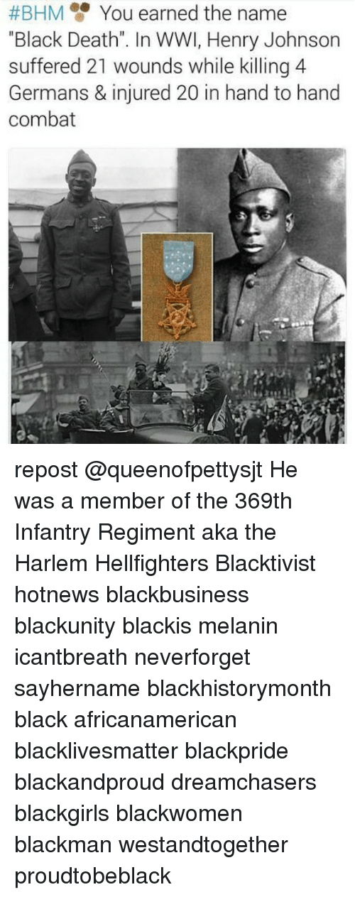 "Black Lives Matter, Memes, and Black:  #BHM You earned the name  ""Black Death"". In WWI, Henry Johnson  suffered 21 wounds while killing 4  Germans & injured 20 in hand to hand  combat repost @queenofpettysjt He was a member of the 369th Infantry Regiment aka the Harlem Hellfighters Blacktivist hotnews blackbusiness blackunity blackis melanin icantbreath neverforget sayhername blackhistorymonth black africanamerican blacklivesmatter blackpride blackandproud dreamchasers blackgirls blackwomen blackman westandtogether proudtobeblack"