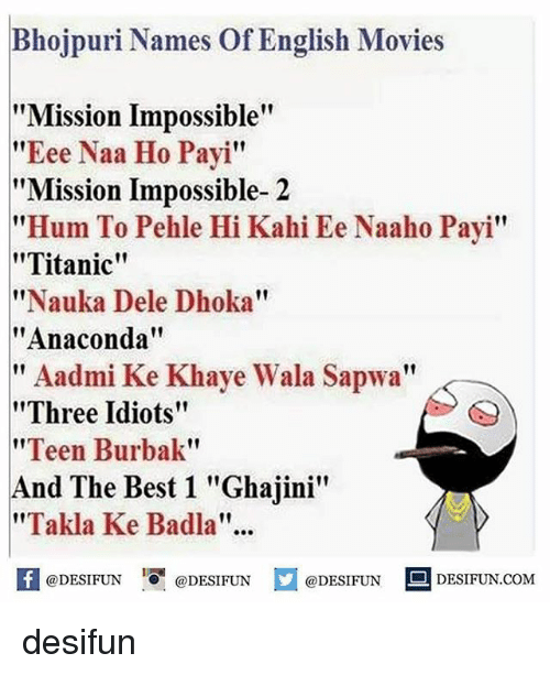 "kahi: Bhojpuri Names of English Movies  ""Mission Impossible""  Eee Naa Ho Payi  Mission Impossible- 2  ""Hum To Pehle Hi Kahi Ee Naaho Payi""  ""Titanic""  ""Nauka Dele Dhoka""  Anaconda  Aadmi Ke Khaye Wala Sapwa""  11  ""Three Idiots""  ""Teen Burbak""  And The Best 1 ""Ghajini""  ""Takla Ke Badla.  @DESIFUN  @DESIFUN  @DESIFUN  S DESIFUN.COM desifun"