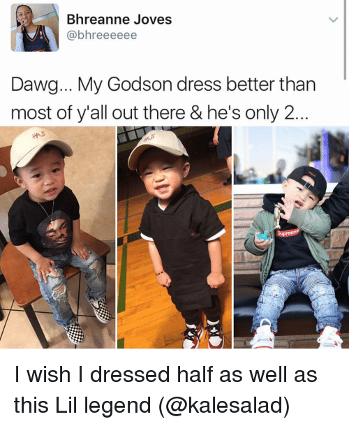 lil: Bhreanne Joves  (abhreeeeee  Dawg... My Godson dress better than  most of y'all out there & he's only 2  upree I wish I dressed half as well as this Lil legend (@kalesalad)