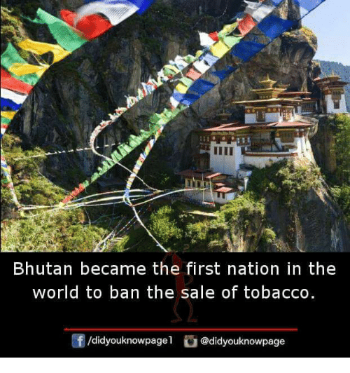 Bhutan: Bhutan became the first nation in the  world to ban the sale of tobacco.  /didyouknowpagel @didyouknowpage