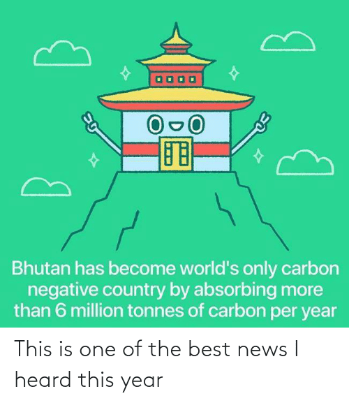 one of the best: Bhutan has become world's only carbon  negative country by absorbing more  than 6 million tonnes of carbon per year This is one of the best news I heard this year