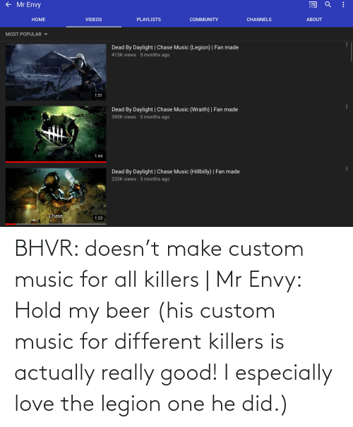 hold my beer: BHVR: doesn't make custom music for all killers   Mr Envy: Hold my beer (his custom music for different killers is actually really good! I especially love the legion one he did.)