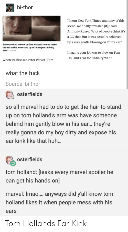 """Toms: bi-thor  """"In our New York Times' anatomy of this  scene, we finally revealed [it],"""" said  Anthony Russo. """"A lot of people think it's  a CG shot, but it was actually achieved  by a very gentle blowing on Tom's ear.""""  Someone had to blow on Tom Holland's ear to make  the hair on his arm stand up in """"Avengers: Infinity  War."""" Marvel  Imagine your job was to blow on Tonm  Holland's ear for """"Infinity War.""""  When we first see Peter Parker (Tom  what the fuck  Source: bi-thor  osterfields  so all marvel had to do to get the hair to stand  up on tom holland's arm was have someone  behind him gently blow in his ear... they're  really gonna do my boy dirty and expose his  ear kink like that huh  osterfields  tom holland: [leaks every marvel spoiler he  can get his hands on]  marvel: Imao... anyways did y'all know tom  holland likes it when people mess with his  ears Tom Hollands Ear Kink"""