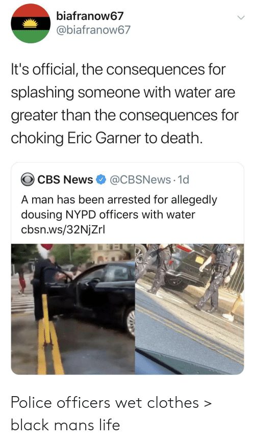 Allegedly: biafranow67  @biafranow67  It's official, the consequences for  splashing someone with water are  greater than the consequences for  choking Eric Garner to death.  @CBSNews 1d  CBS News  A man has been arrested for allegedly  dousing NYPD officers with water  cbsn.ws/32NjZrl Police officers wet clothes > black mans life