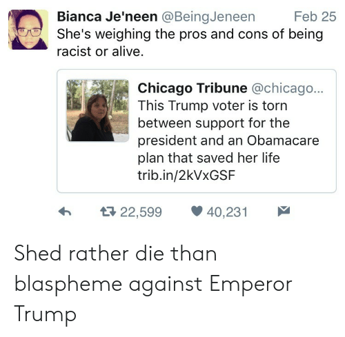 chicago tribune: Bianca Je'neen @BeingJeneen  Feb 25  She's weighing the pros and cons of being  racist or alive.  Chicago Tribune @chicago...  This Trump voter is torn  between support for the  president and an Obamacare  plan that saved her life  trib.in/2kVxGSF  22,599 40,231 Shed rather die than blaspheme against Emperor Trump