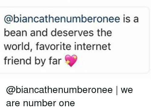Internet, Memes, and World: biancathe numberonee is a  bean and deserves the  world, favorite internet  friend by far @biancathenumberonee | we are number one