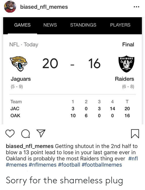 Nflmemes: biased_nfl_memes  GAMES  NEWS  STANDINGS  PLAYERS  NFL · Today  Final  RAIDERS  20 -  16  Jaguars  Raiders  (6 - 8)  (5 - 9)  Team  2  4  JAC  3  3  14  20  OAK  10  16  biased_nfl_memes Getting shutout in the 2nd half to  blow a 13 point lead to lose in your last game ever in  Oakland is probably the most Raiders thing ever Sorry for the shameless plug