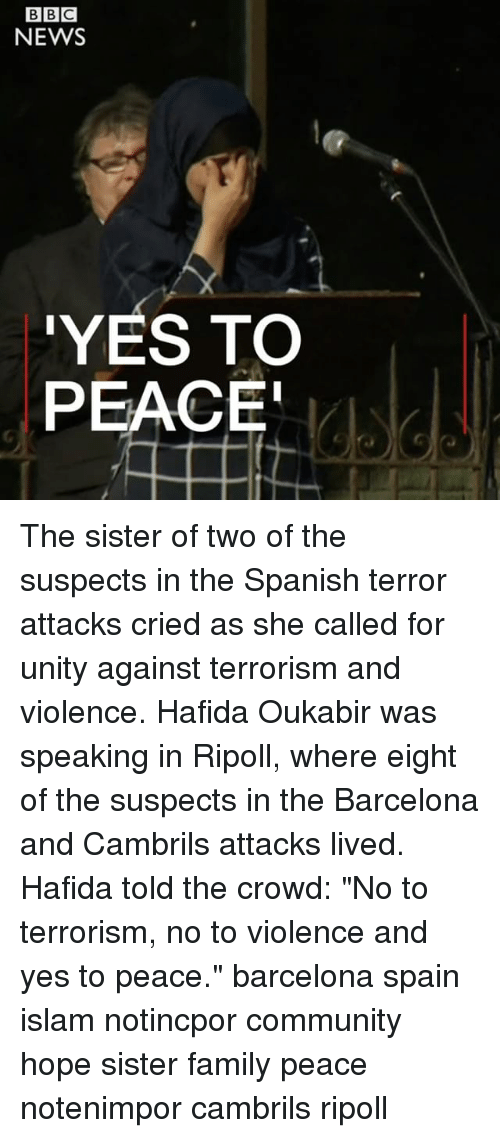 "Barcelona, Community, and Family: BIBIC  NEWS  YES TO  PEACE The sister of two of the suspects in the Spanish terror attacks cried as she called for unity against terrorism and violence. Hafida Oukabir was speaking in Ripoll, where eight of the suspects in the Barcelona and Cambrils attacks lived. Hafida told the crowd: ""No to terrorism, no to violence and yes to peace."" barcelona spain islam notincpor community hope sister family peace notenimpor cambrils ripoll"