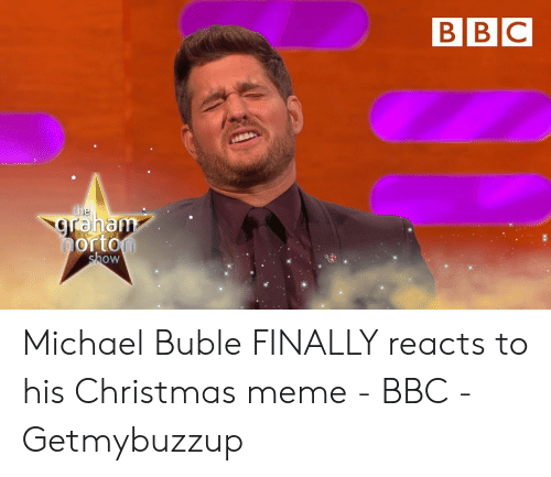 Michael Buble Memes: BIBIC  raha  orto  ow Michael Buble FINALLY reacts to his Christmas meme - BBC - Getmybuzzup