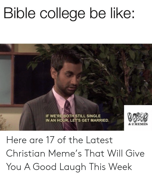 Bible: Bible college be like:  IF WE'RE BOTH STILL SINGLE  IN AN HOUR, LET'S GET MARRIED.  & 2 MEMES Here are 17 of the Latest Christian Meme's That Will Give You A Good Laugh This Week