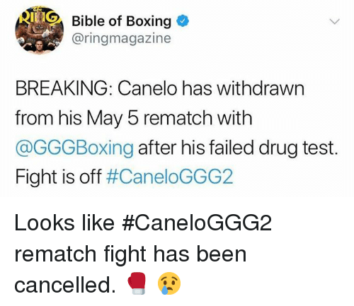 Boxing, Bible, and Test: Bible of Boxing  @ringmagazine  BREAKING: Canelo has withdrawn  from his May 5 rematch with  @GGGBoxing after his failed drug test.  Fight is off Looks like #CaneloGGG2 rematch fight has been cancelled. 🥊 😢