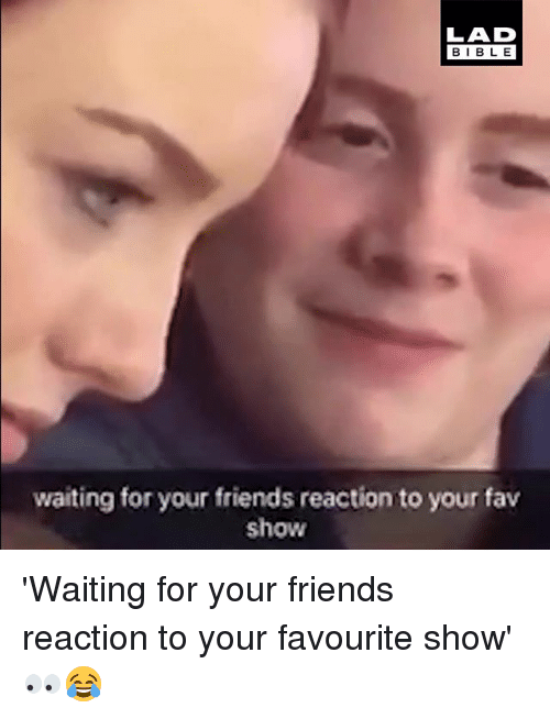 Friends, Memes, and Bible: BIBLE  waiting for your friends reaction to your fav  show 'Waiting for your friends reaction to your favourite show' 👀😂