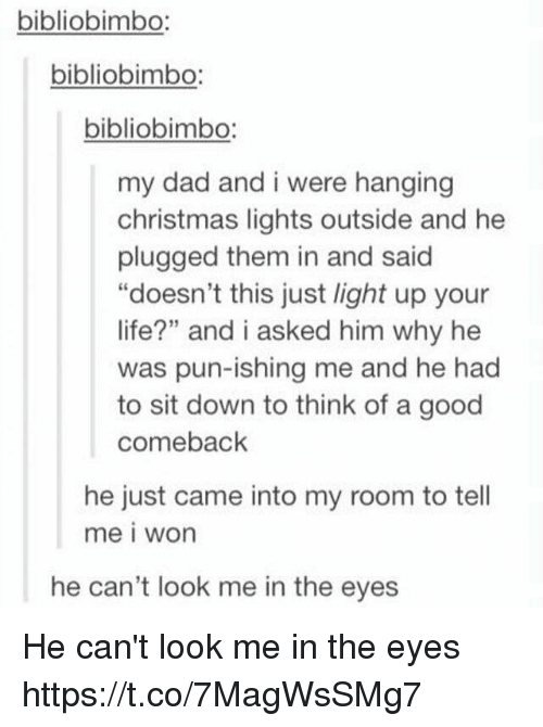 """Good Comeback: bibliobimbo:  bibliobimbo:  bibliobimbo:  my dad and i were hanging  christmas lights outside and he  plugged them in and said  """"doesn't this just light up your  life?"""" and i asked him why he  was pun-ishing me and he had  to sit down to think of a good  comeback  he just came into my room to tell  me i won  he can't look me in the eyes He can't look me in the eyes https://t.co/7MagWsSMg7"""