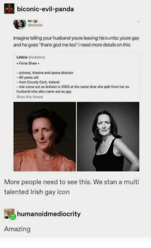 """actress: biconic-evil-panda  Asitheist  imagine telling your husband youre leaving his buttbc youre gay  and he goes """"thank god me too"""" i need more details on this  Leticia @sckberry  * Fiona Shaw .  - actress, theatre and opera director  60 years old  from County Cork, Ireland  - she came out as lesbian in 2005 at the same time she split from her ex  husband who also came out as gay  Show this thread  More people need to see this. We stan a multi  talented Irish gay icon  humanoidmediocrity  Amazing"""