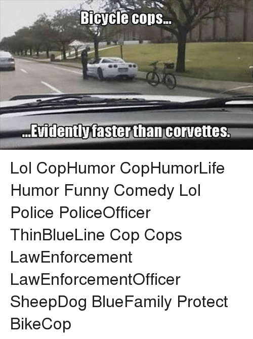 evidently: Bicycle cops.  ...Evidently fasterthan corvettes Lol CopHumor CopHumorLife Humor Funny Comedy Lol Police PoliceOfficer ThinBlueLine Cop Cops LawEnforcement LawEnforcementOfficer SheepDog BlueFamily Protect BikeCop