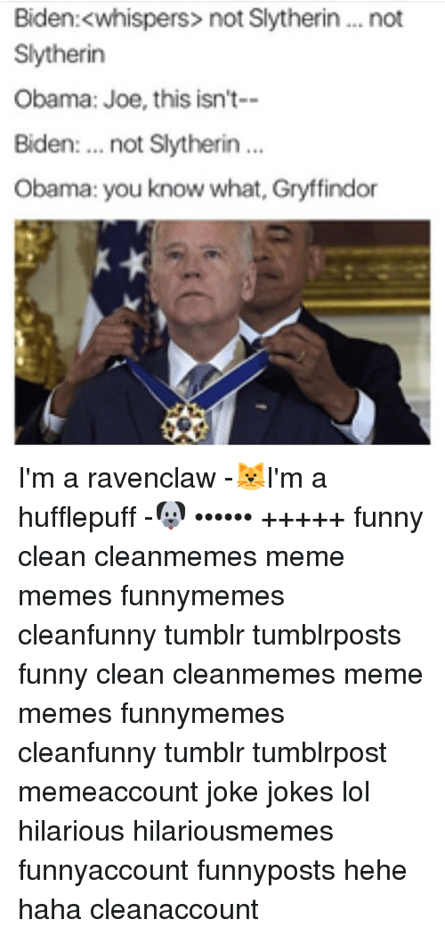 Gryffindor, Memes, and Slytherin: Biden: <whispers not Slytherin... not  Slytherin  Obama: Joe, this isn't--  Biden  not Slytherin  Obama: you know what, Gryffindor I'm a ravenclaw -🐱I'm a hufflepuff -🐶 •••••• +++++ funny clean cleanmemes meme memes funnymemes cleanfunny tumblr tumblrposts funny clean cleanmemes meme memes funnymemes cleanfunny tumblr tumblrpost memeaccount joke jokes lol hilarious hilariousmemes funnyaccount funnyposts hehe haha cleanaccount
