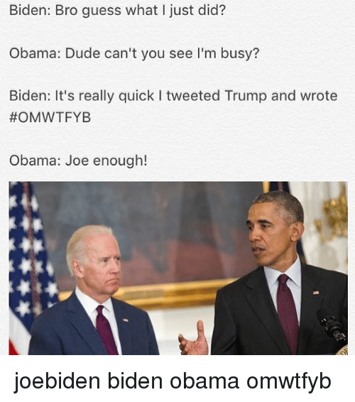 Omwtfyb: Biden: Bro guess what I just did?  Obama: Dude can't you see I'm busy?  Biden: It's really quick l tweeted Trump and wrote  OMWTFYB  Obama: Joe enough! joebiden biden obama omwtfyb