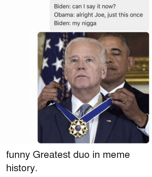 Memes, My Nigga, and Say It: Biden: can I say it now?  Obama: alright Joe, just this once  Biden: my nigga funny Greatest duo in meme history.
