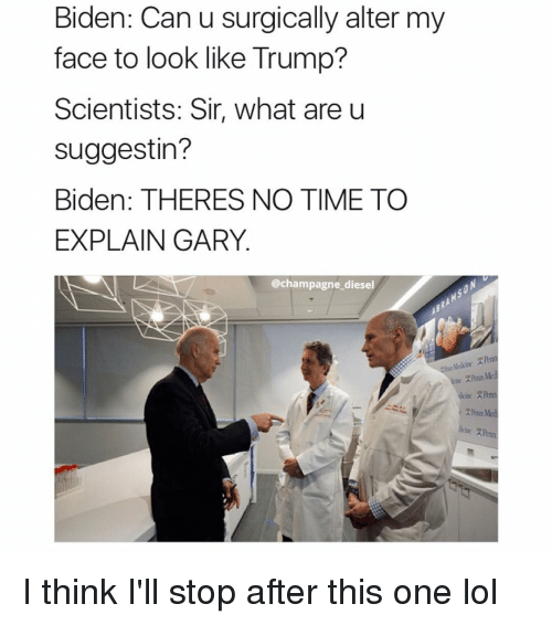 no time to explain: Biden: Can u surgically alter my  face to look like Trump?  Scientists: Sir, what are u  suggest in?  Biden; THERES NO TIME TO  EXPLAIN GARY  champagne diesel I think I'll stop after this one lol