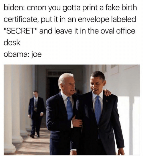 """Envelops: biden: cmon you gotta print a fake birth  certificate, put it in an envelope labeled  """"SECRET"""" and leave it in the oval office  desk  obama: joe"""