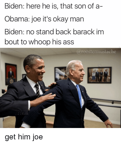 whoop his ass: Biden: here he is, that son of a-  Obama: joe it's okay man  Biden: no stand back barack im  bout to whoop his ass  roostermustache get him joe