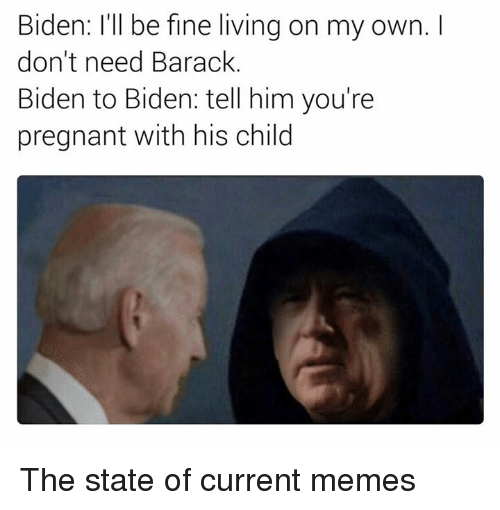 Barack Biden: Biden: I'll be fine living on my own.  don't need Barack  Biden to Biden: tell him you're  pregnant with his child The state of current memes