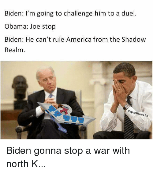 America, Blackpeopletwitter, and Funny: Biden: I'm going to challenge him to a duel.  Obama: Joe stop  Biden: He can't rule America from the Shadow  Realm  Yugioh Memes 2.0 Biden gonna stop a war with north K...