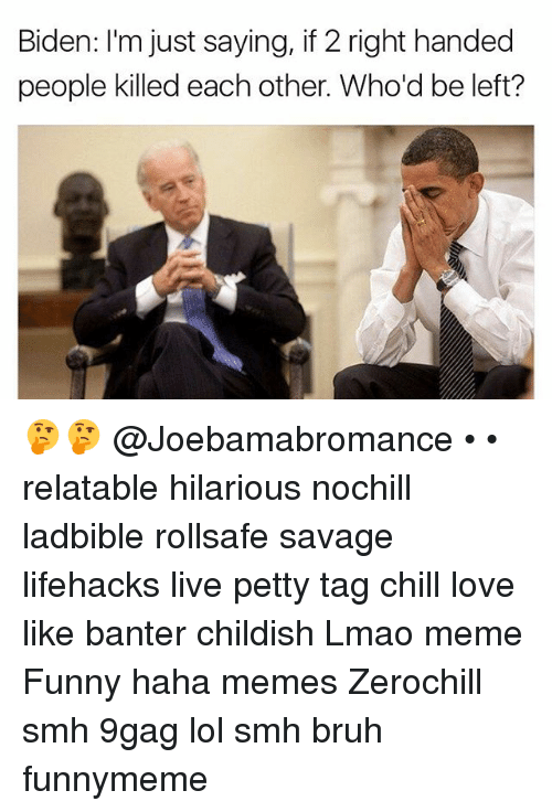 9gag, Bruh, and Chill: Biden: I'm just saying, if 2 right handed  people killed each other. Who'd be left? 🤔🤔 @Joebamabromance • • relatable hilarious nochill ladbible rollsafe savage lifehacks live petty tag chill love like banter childish Lmao meme Funny haha memes Zerochill smh 9gag lol smh bruh funnymeme