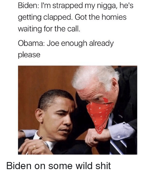 Funny, Homie, and Memes: Biden: I'm strapped my nigga, he's  getting clapped. Got the homies  waiting for the call.  Obama: Joe enough already  please Biden on some wild shit