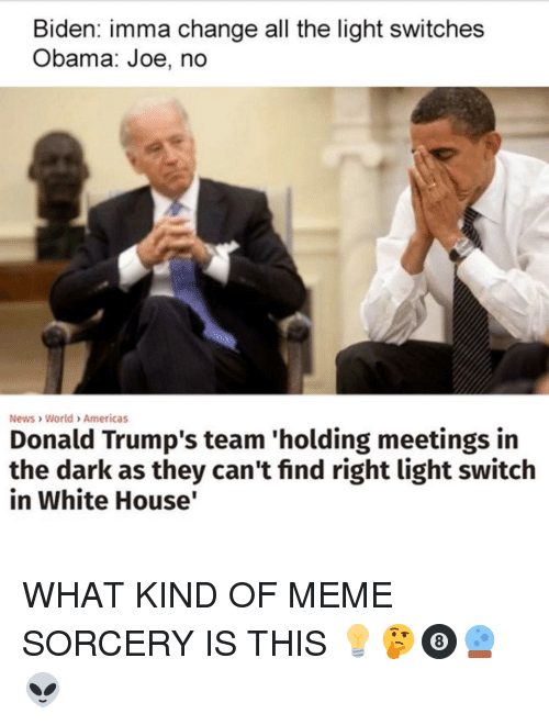 Obama Joe: Biden: imma change all the light switches  Obama: Joe, no  News World Americas  Donald Trump's team 'holding meetings in  the dark as they can't find right light switch  in White House WHAT KIND OF MEME SORCERY IS THIS 💡🤔🎱🔮👽