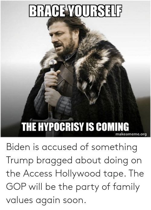 biden: Biden is accused of something Trump bragged about doing on the Access Hollywood tape. The GOP will be the party of family values again soon.