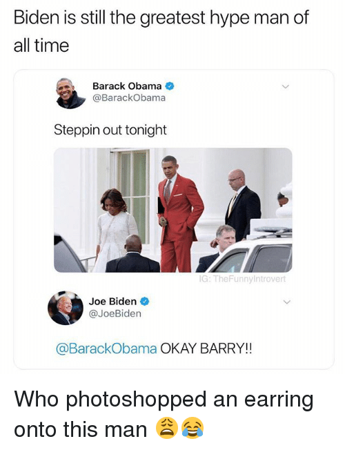 Hype, Hype Man, and Joe Biden: Biden is still the greatest hype man of  all time  Barack Obama  @BarackObama  Steppin out tonight  G: TheFunnyintrovert  Joe Biden  @JoeBiden  @BarackObama OKAY BARRY!! Who photoshopped an earring onto this man 😩😂