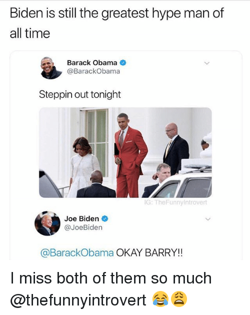 Funny, Hype, and Hype Man: Biden is still the greatest hype man of  all time  Barack Obama  @BarackObama  Steppin out tonight  G: TheFunnyintrovert  Joe Biden  @JoeBiden  @BarackObama OKAY BARRY!! I miss both of them so much @thefunnyintrovert 😂😩
