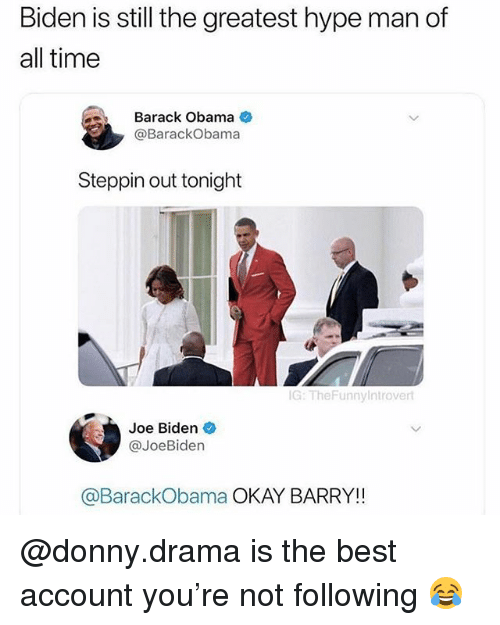 Funny, Hype, and Hype Man: Biden is still the greatest hype man of  all time  Barack Obama  @BarackObama  Steppin out tonight  G: TheFunnyIntrovert  Joe Biden  @JoeBiden  @BarackObama OKAY BARRY!! @donny.drama is the best account you're not following 😂