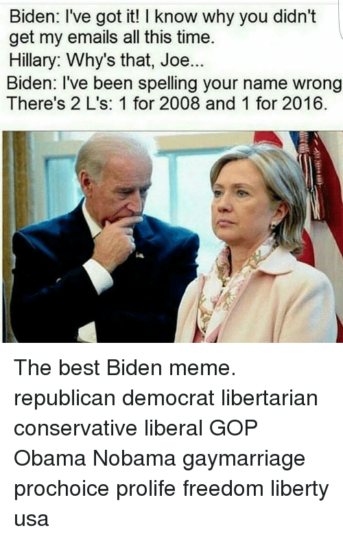 Joe Biden, Memes, and Email: Biden: I've got it! I know why you didn't  get my emails all this time.  Hillary: Why's that, Joe..  Biden: I've been spelling your name wrong  There's 2 L's: 1 for 2008 and 1 for 2016 The best Biden meme. republican democrat libertarian conservative liberal GOP Obama Nobama gaymarriage prochoice prolife freedom liberty usa