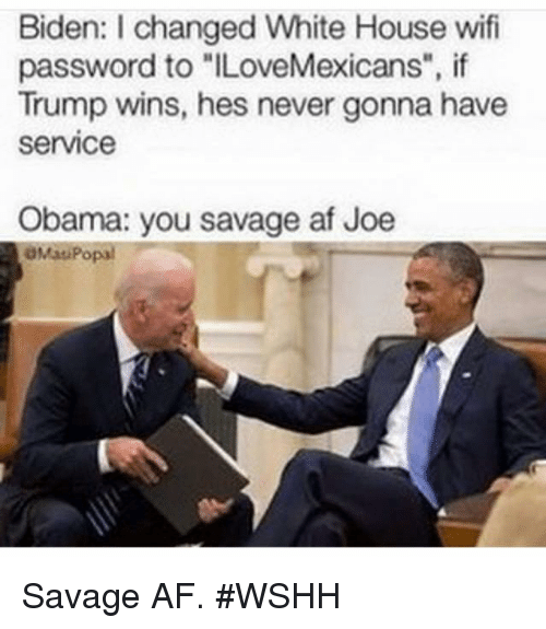 "Trump Winning: Biden: l changed White House wifi  password to ""ILoveMexicans"", if  Trump wins, hes never gonna have  service  Obama: you savage af Joe  OMat Popal Savage AF. #WSHH"